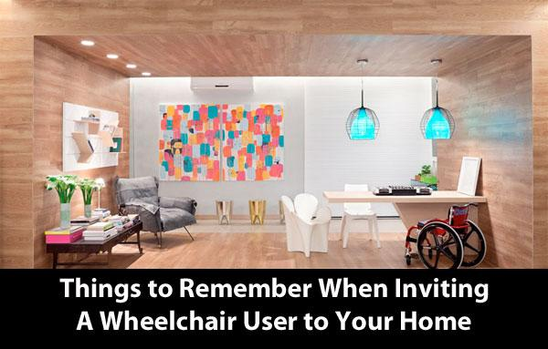 Things to Remember When Inviting a Wheelchair User to Your Home